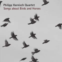 SONGS ABOUT BIRDS AND HORSES - Philipp Harnisch Quartett